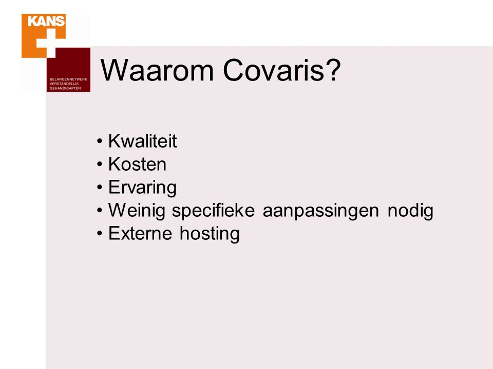 Waarom Covaris? Kwaliteit Kosten Ervaring Weinig specifieke aanpassingen nodig Externe hosting