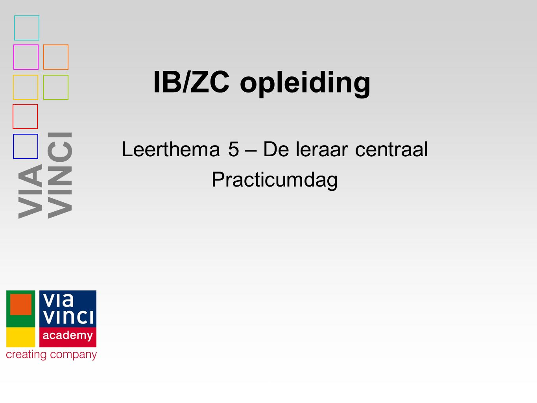VIAVINCI IB/ZC opleiding 1 Leerthema 5 – De leraar centraal Practicumdag