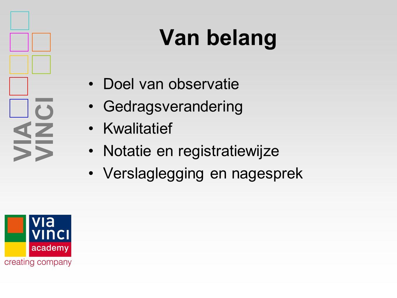VIAVINCI Van belang Doel van observatie Gedragsverandering Kwalitatief Notatie en registratiewijze Verslaglegging en nagesprek