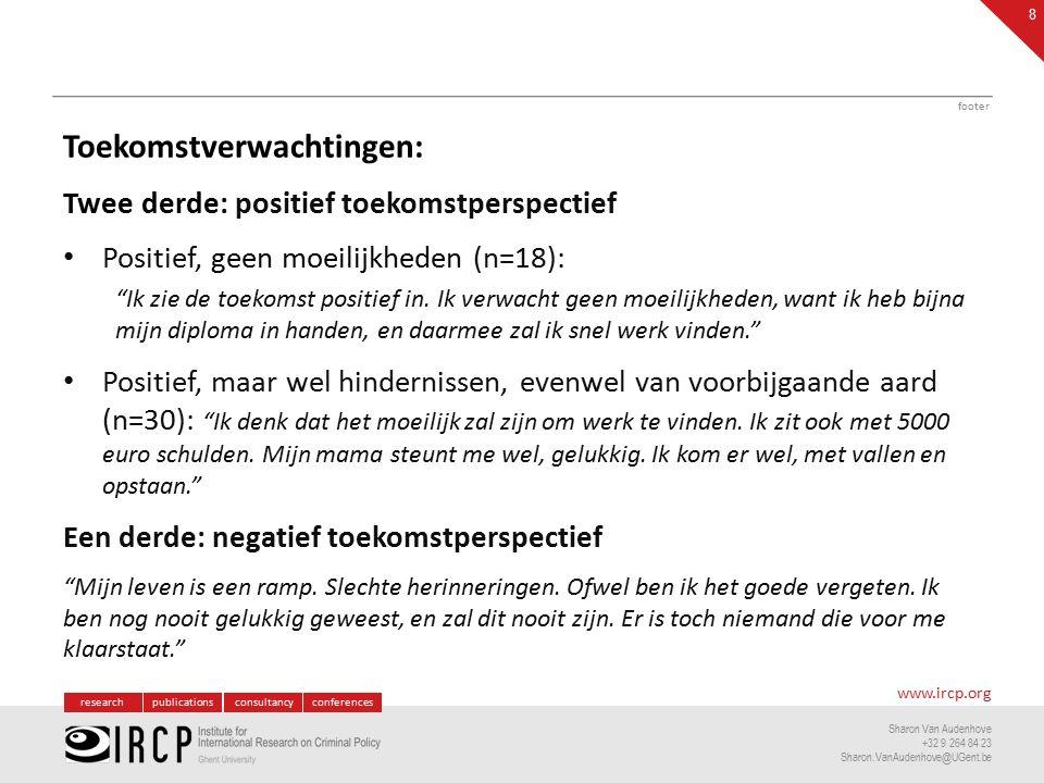 researchpublicationsconsultancyconferences www.ircp.org Sharon Van Audenhove +32 9 264 84 23 Sharon.VanAudenhove@UGent.be Toekomstverwachtingen: Twee derde: positief toekomstperspectief Positief, geen moeilijkheden (n=18): Ik zie de toekomst positief in.