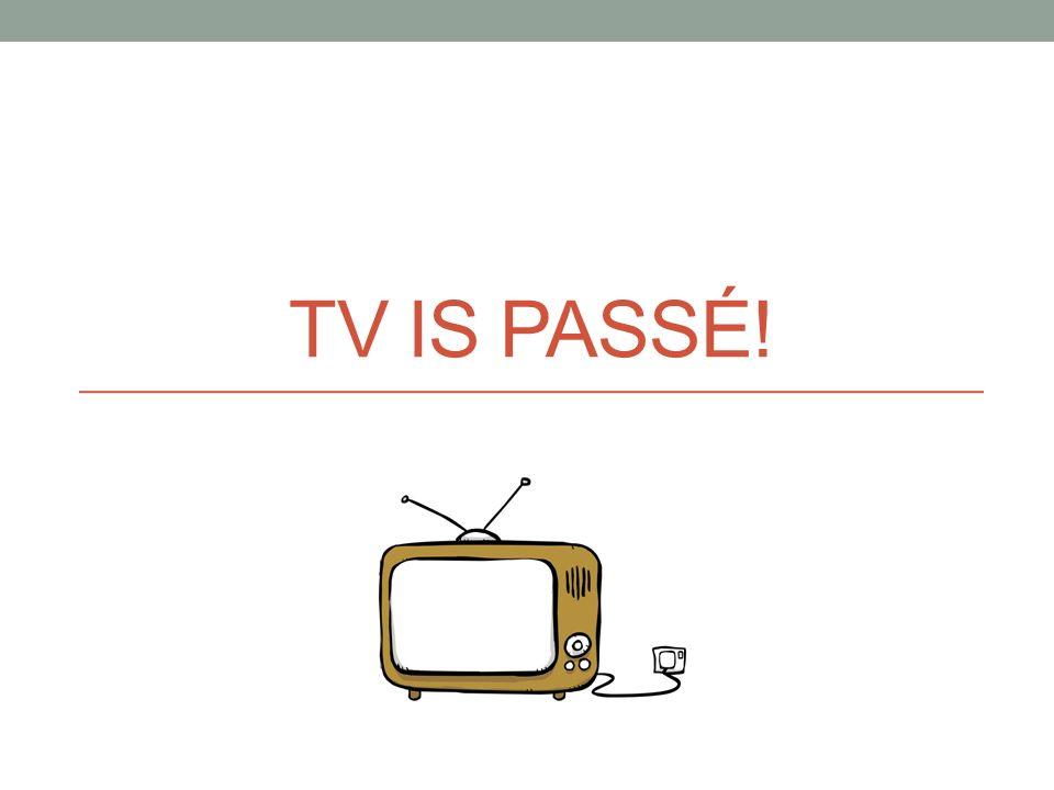TV IS PASSÉ!