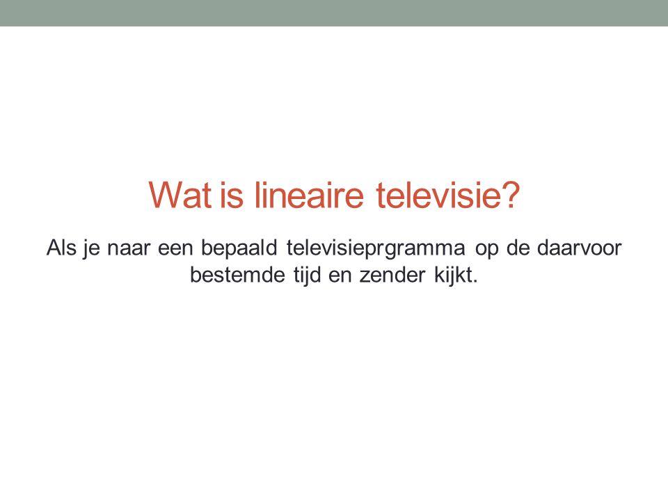 Wat is lineaire televisie? Als je naar een bepaald televisieprgramma op de daarvoor bestemde tijd en zender kijkt.