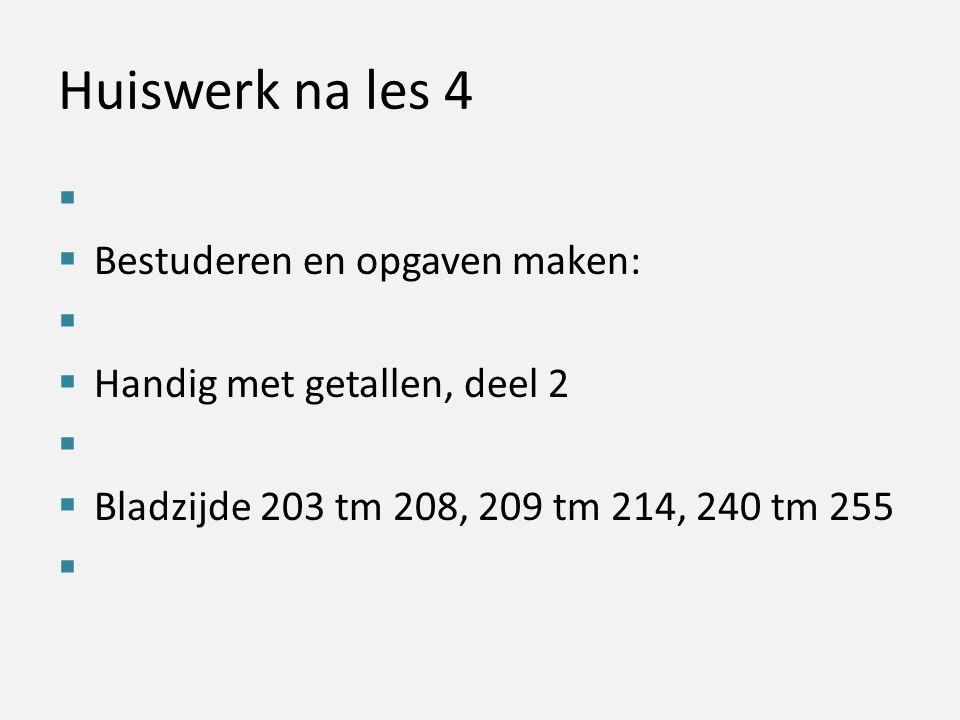 Huiswerk na les 4   Bestuderen en opgaven maken:   Handig met getallen, deel 2   Bladzijde 203 tm 208, 209 tm 214, 240 tm 255 