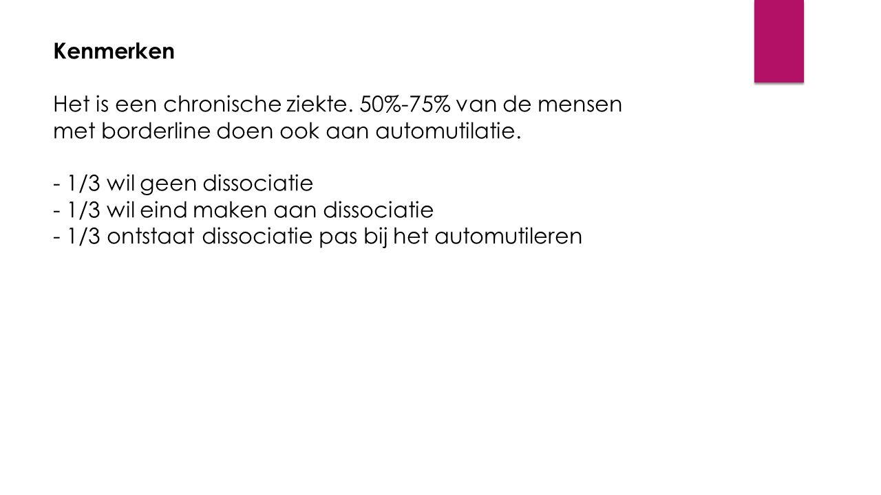 Kenmerken Het is een chronische ziekte. 50%-75% van de mensen met borderline doen ook aan automutilatie. - 1/3 wil geen dissociatie - 1/3 wil eind mak