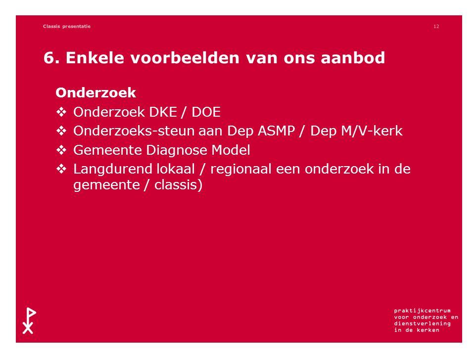 6. Enkele voorbeelden van ons aanbod Onderzoek  Onderzoek DKE / DOE  Onderzoeks-steun aan Dep ASMP / Dep M/V-kerk  Gemeente Diagnose Model  Langdu