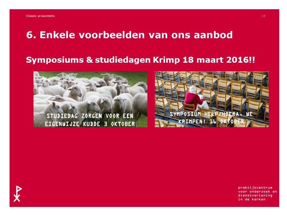 6. Enkele voorbeelden van ons aanbod Symposiums & studiedagen Krimp 18 maart 2016!! Classis presentatie13