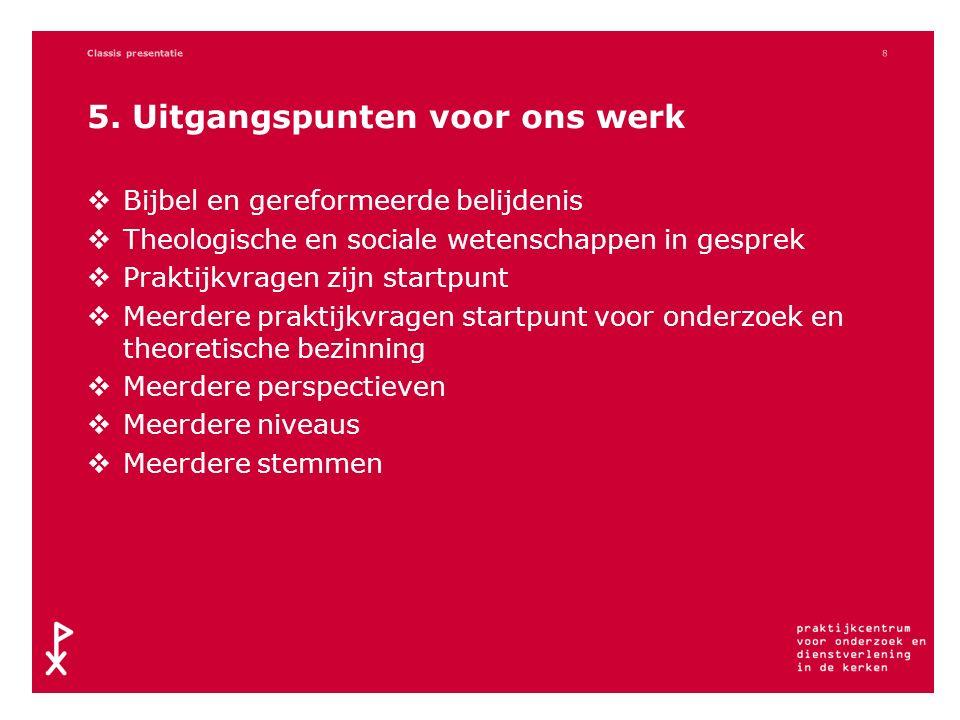 5. Uitgangspunten voor ons werk  Bijbel en gereformeerde belijdenis  Theologische en sociale wetenschappen in gesprek  Praktijkvragen zijn startpun