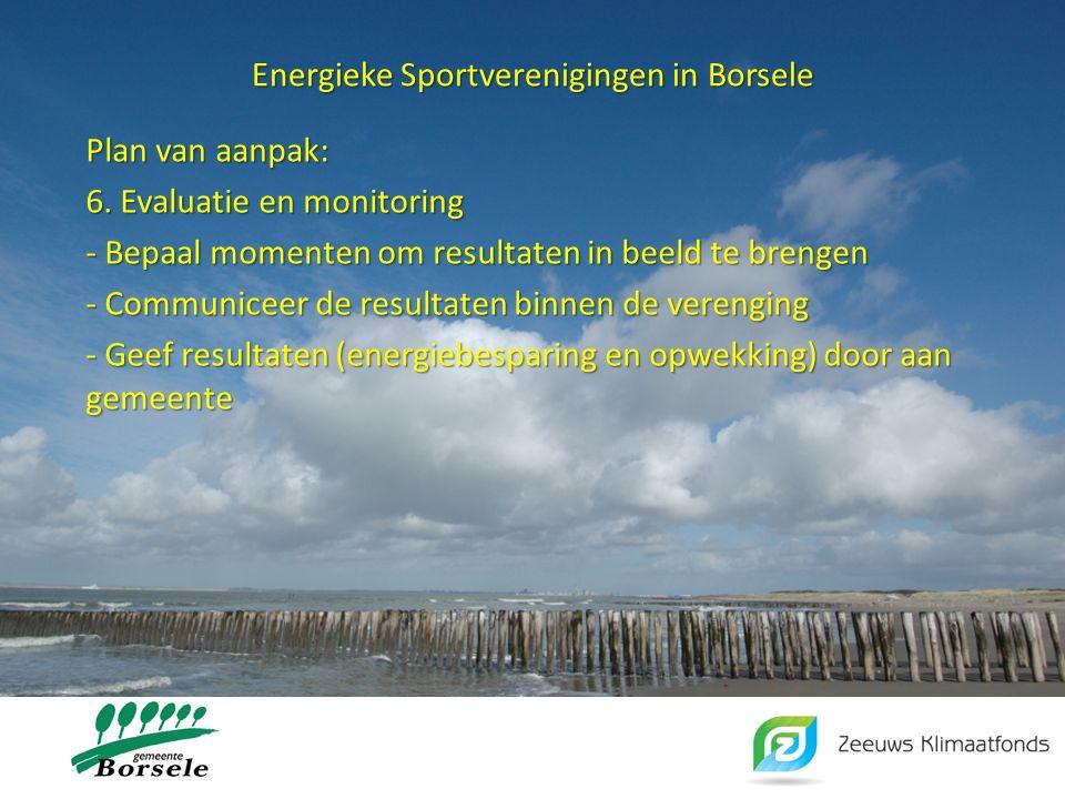 Energieke Sportverenigingen in Borsele Plan van aanpak: 6. Evaluatie en monitoring - Bepaal momenten om resultaten in beeld te brengen - Communiceer d