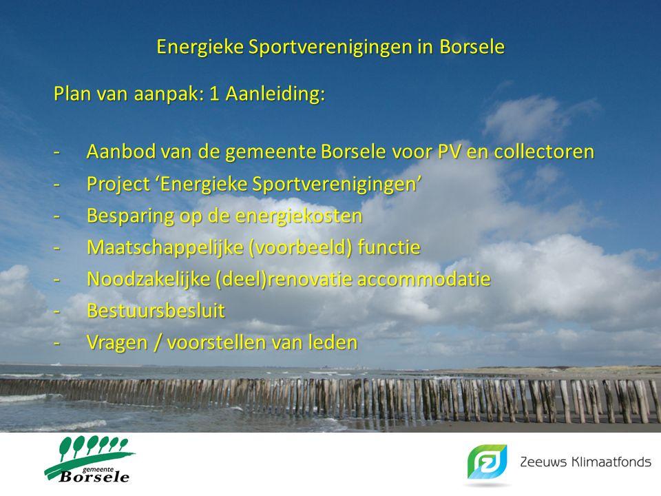 Energieke Sportverenigingen in Borsele Plan van aanpak: 1 Aanleiding: -Aanbod van de gemeente Borsele voor PV en collectoren -Project 'Energieke Sportverenigingen' -Besparing op de energiekosten -Maatschappelijke (voorbeeld) functie -Noodzakelijke (deel)renovatie accommodatie -Bestuursbesluit -Vragen / voorstellen van leden