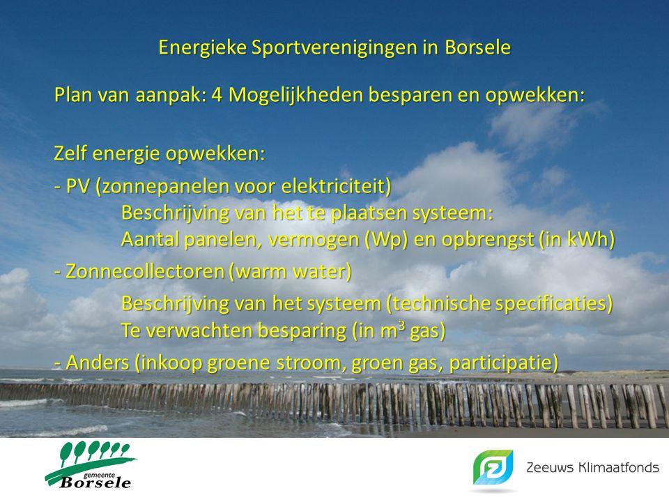 Energieke Sportverenigingen in Borsele Plan van aanpak: 4 Mogelijkheden besparen en opwekken: Zelf energie opwekken: - PV (zonnepanelen voor elektriciteit) Beschrijving van het te plaatsen systeem: Aantal panelen, vermogen (Wp) en opbrengst (in kWh) - Zonnecollectoren (warm water) Beschrijving van het systeem (technische specificaties) Te verwachten besparing (in m 3 gas) - Anders (inkoop groene stroom, groen gas, participatie)