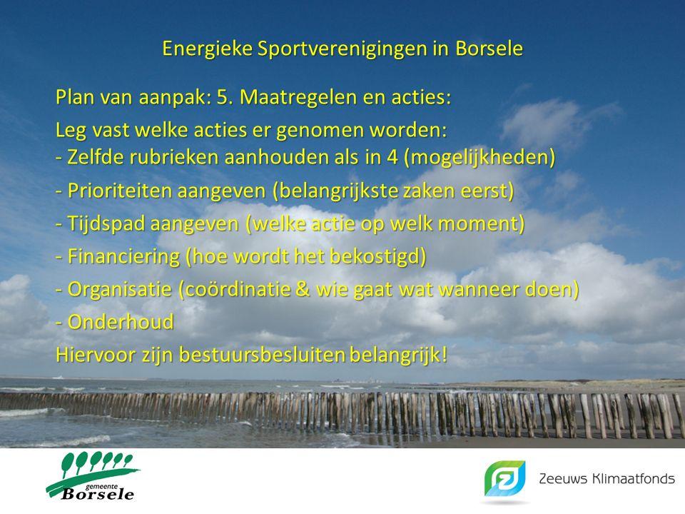 Energieke Sportverenigingen in Borsele Plan van aanpak: 5. Maatregelen en acties: Leg vast welke acties er genomen worden: - Zelfde rubrieken aanhoude
