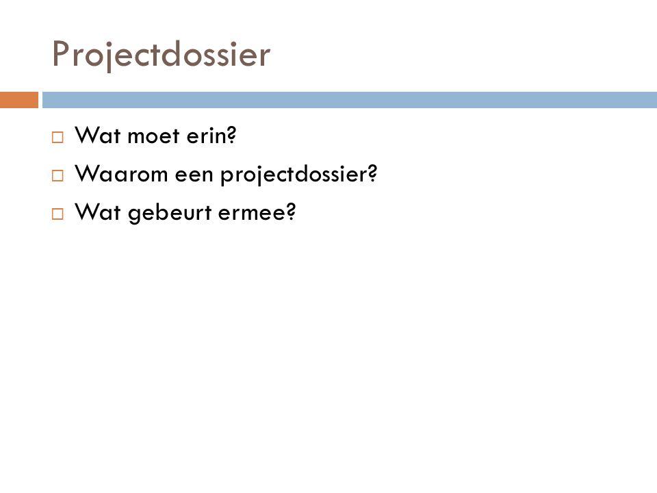 Projectdossier  Wat moet erin?  Waarom een projectdossier?  Wat gebeurt ermee?