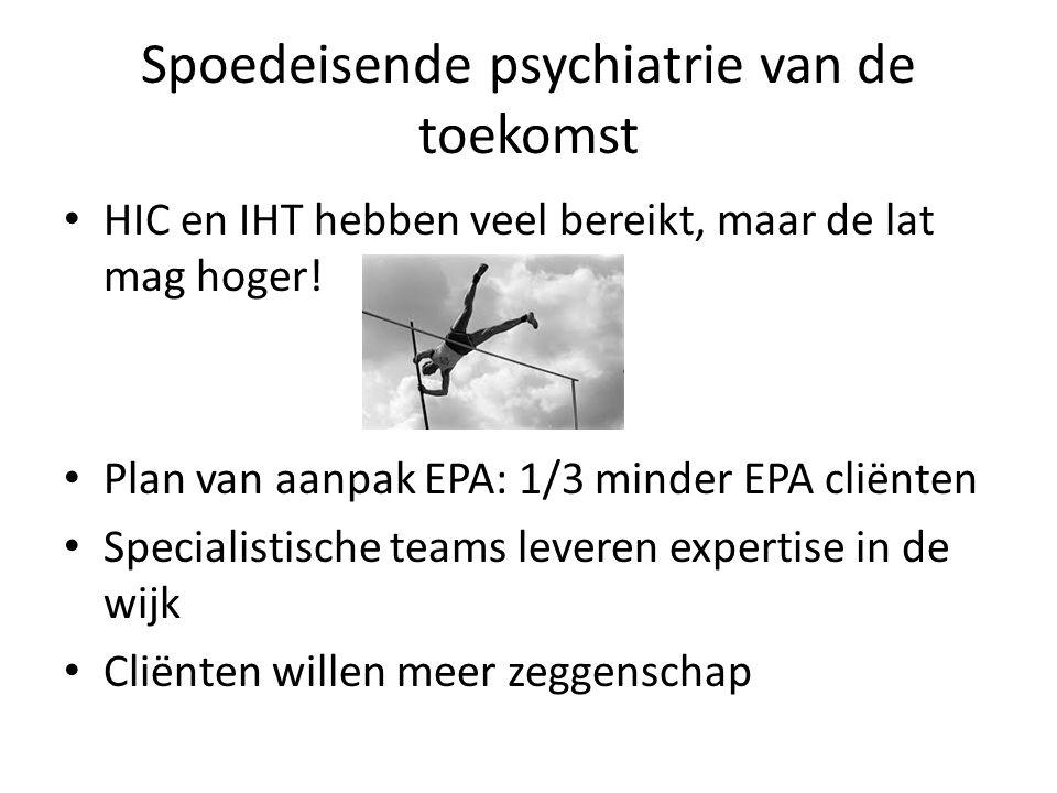 Spoedeisende psychiatrie van de toekomst HIC en IHT hebben veel bereikt, maar de lat mag hoger! Plan van aanpak EPA: 1/3 minder EPA cliënten Specialis