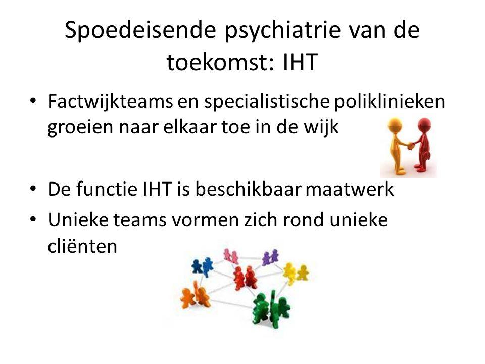 Spoedeisende psychiatrie van de toekomst: IHT Factwijkteams en specialistische poliklinieken groeien naar elkaar toe in de wijk De functie IHT is beschikbaar maatwerk Unieke teams vormen zich rond unieke cliënten