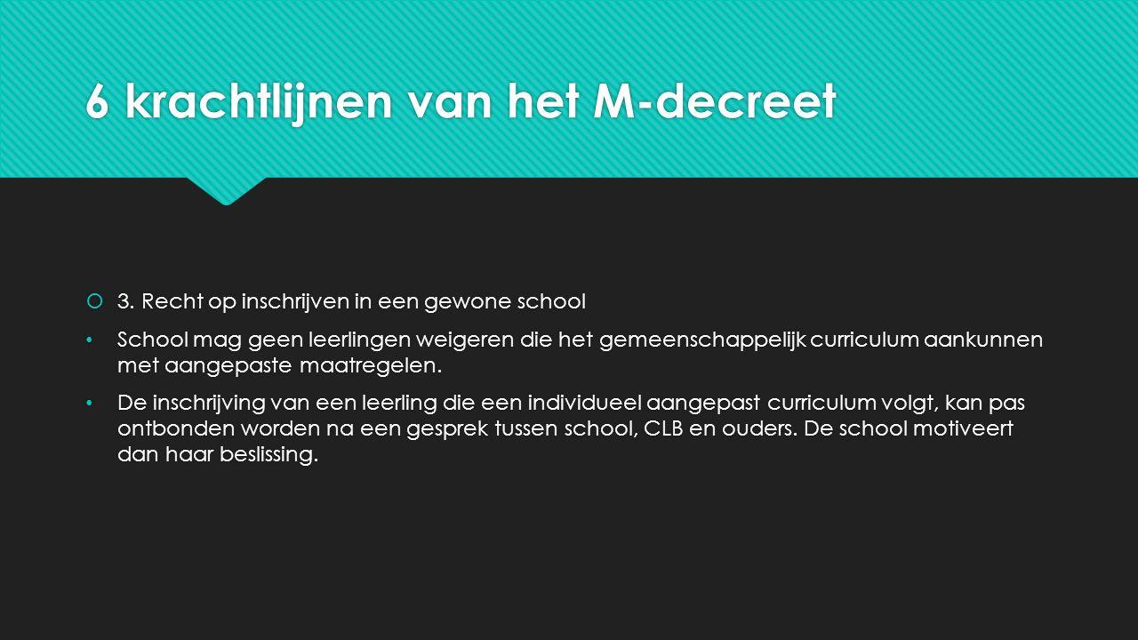 6 krachtlijnen van het M-decreet  3. Recht op inschrijven in een gewone school School mag geen leerlingen weigeren die het gemeenschappelijk curricul
