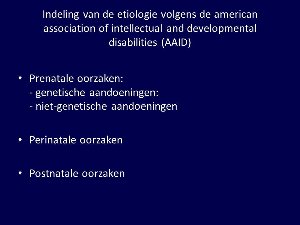 Indeling van de etiologie volgens de american association of intellectual and developmental disabilities (AAID) Prenatale oorzaken: - genetische aandoeningen - niet-genetische aandoeningen Perinatale oorzaken Postnatale oorzaken