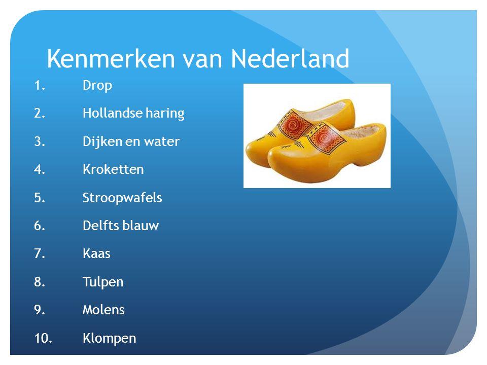 Kenmerken van Nederland 1.Drop 2.Hollandse haring 3.Dijken en water 4.Kroketten 5.Stroopwafels 6.Delfts blauw 7.Kaas 8.Tulpen 9.Molens 10.Klompen