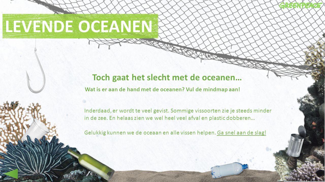 LEVENDE OCEANEN Toch gaat het slecht met de oceanen… Wat is er aan de hand met de oceanen? Vul de mindmap aan! Inderdaad, er wordt te veel gevist. Som