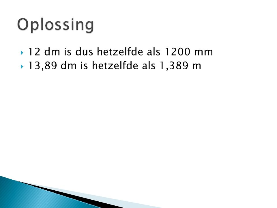 12 dm is dus hetzelfde als 1200 mm  13,89 dm is hetzelfde als 1,389 m
