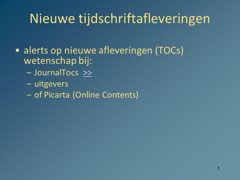 5 Nieuwe tijdschriftafleveringen alerts op nieuwe afleveringen (TOCs) wetenschap bij: –JournalTocs >>>> –uitgevers –of Picarta (Online Contents)