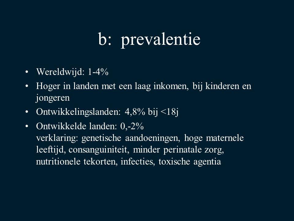 b: prevalentie Wereldwijd: 1-4% Hoger in landen met een laag inkomen, bij kinderen en jongeren Ontwikkelingslanden: 4,8% bij <18j Ontwikkelde landen: 0,-2% verklaring: genetische aandoeningen, hoge maternele leeftijd, consanguiniteit, minder perinatale zorg, nutritionele tekorten, infecties, toxische agentia