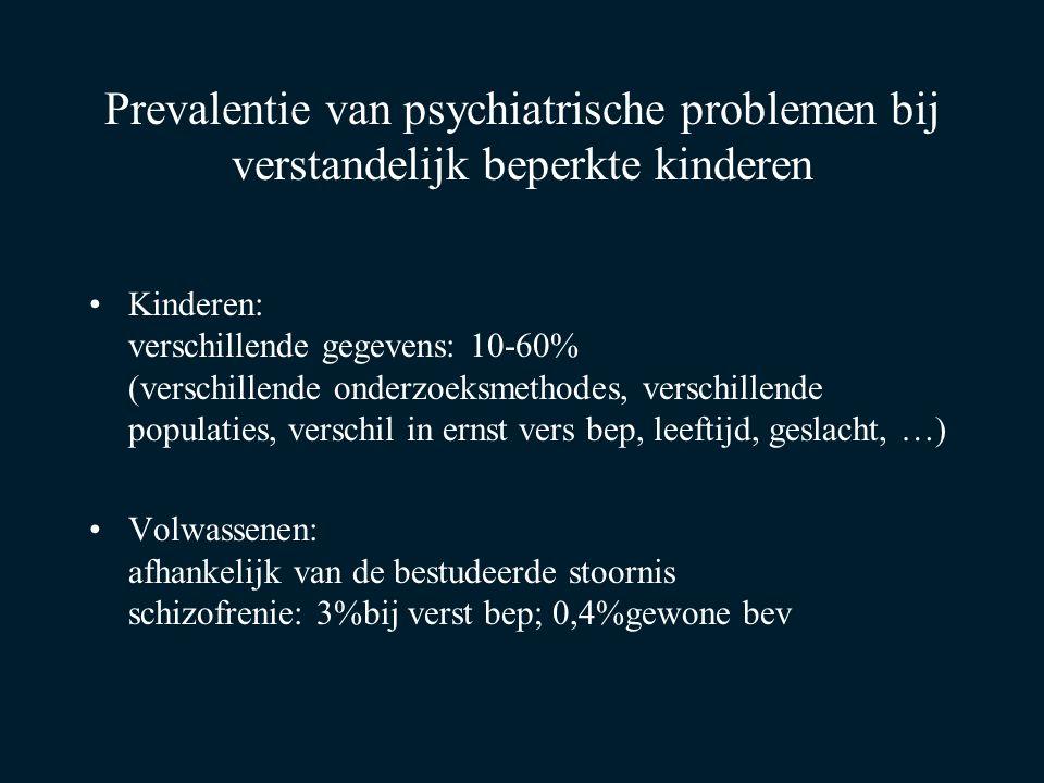 Prevalentie van psychiatrische problemen bij verstandelijk beperkte kinderen Kinderen: verschillende gegevens: 10-60% (verschillende onderzoeksmethodes, verschillende populaties, verschil in ernst vers bep, leeftijd, geslacht, …) Volwassenen: afhankelijk van de bestudeerde stoornis schizofrenie: 3%bij verst bep; 0,4%gewone bev