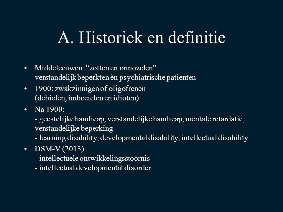 """A. Historiek en definitie Middeleeuwen: """"zotten en onnozelen"""" verstandelijk beperkten èn psychiatrische patienten 1900: zwakzinnigen of oligofrenen (d"""
