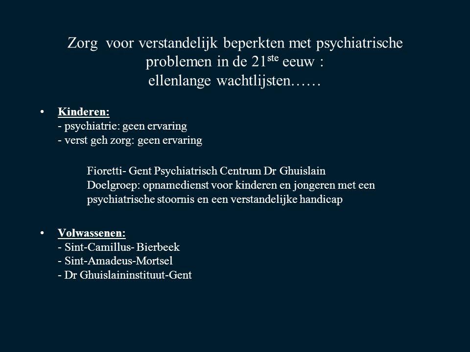 Zorg voor verstandelijk beperkten met psychiatrische problemen in de 21 ste eeuw : ellenlange wachtlijsten…… Kinderen: - psychiatrie: geen ervaring - verst geh zorg: geen ervaring Fioretti- Gent Psychiatrisch Centrum Dr Ghuislain Doelgroep: opnamedienst voor kinderen en jongeren met een psychiatrische stoornis en een verstandelijke handicap Volwassenen: - Sint-Camillus- Bierbeek - Sint-Amadeus-Mortsel - Dr Ghuislaininstituut-Gent