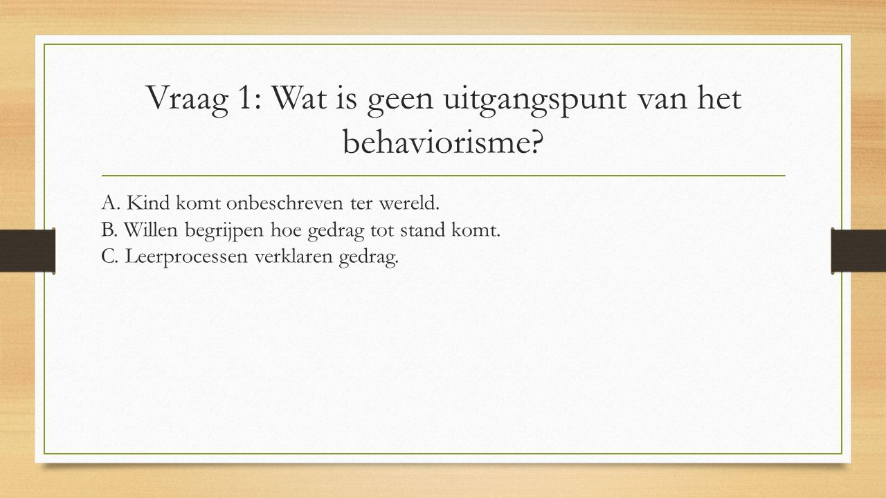Vraag 1: Wat is geen uitgangspunt van het behaviorisme? A. Kind komt onbeschreven ter wereld. B. Willen begrijpen hoe gedrag tot stand komt. C. Leerpr