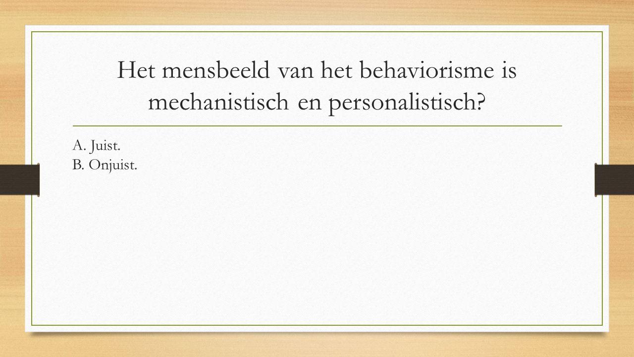 Het mensbeeld van het behaviorisme is mechanistisch en personalistisch? A. Juist. B. Onjuist.