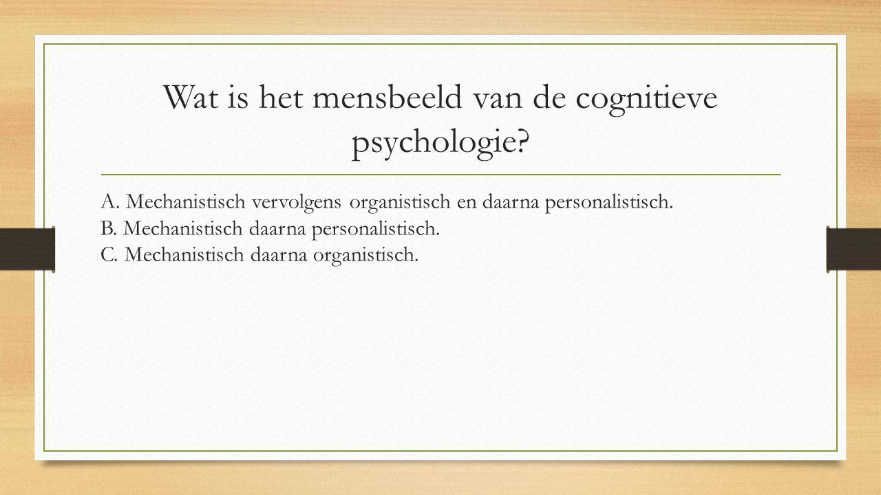 Wat is het mensbeeld van de cognitieve psychologie? A. Mechanistisch vervolgens organistisch en daarna personalistisch. B. Mechanistisch daarna person
