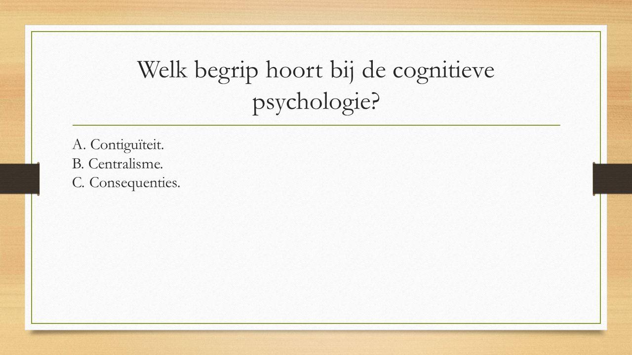 Welk begrip hoort bij de cognitieve psychologie? A. Contiguïteit. B. Centralisme. C. Consequenties.