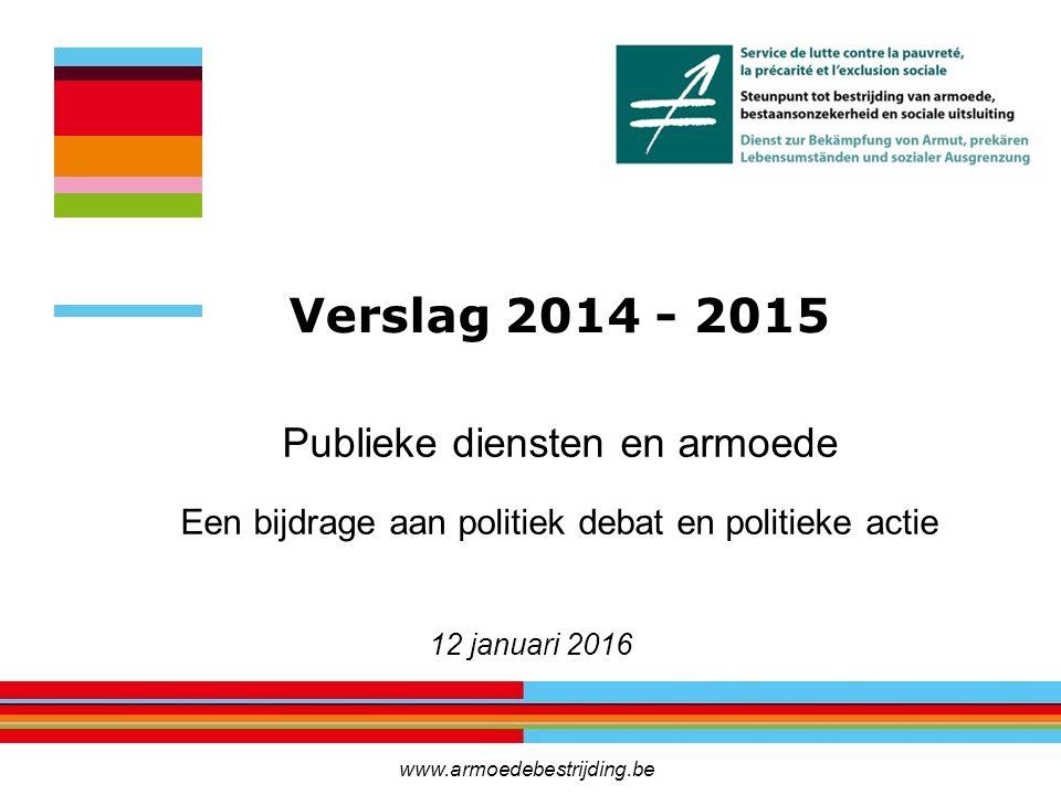 Publieke diensten en armoede Een bijdrage aan politiek debat en politieke actie 12 januari 2016 Verslag 2014 - 2015 www.armoedebestrijding.be
