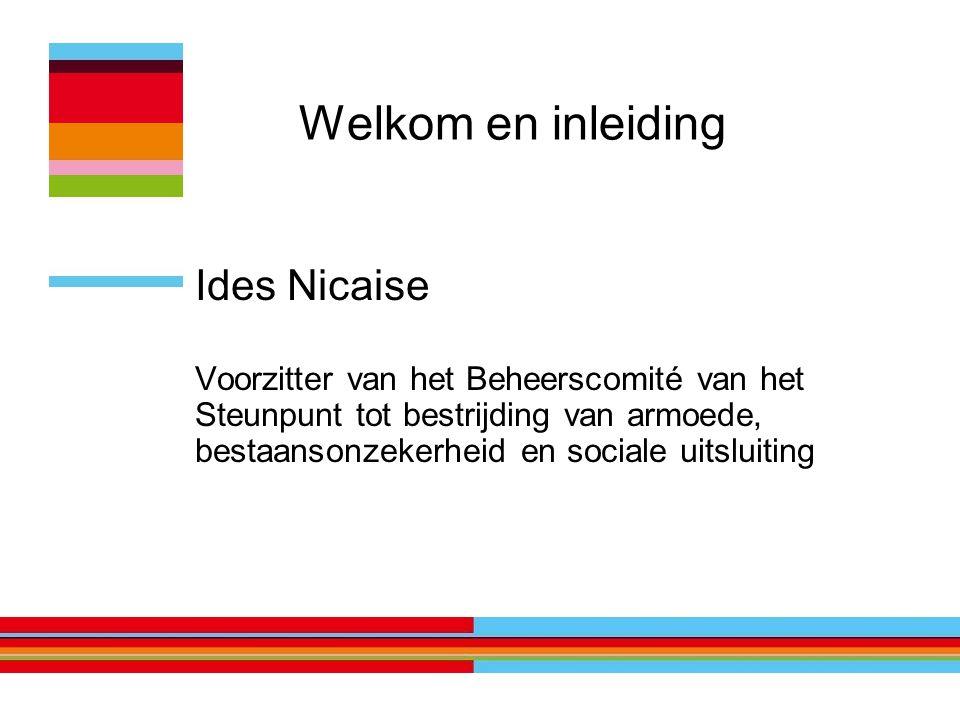 Welkom en inleiding Ides Nicaise Voorzitter van het Beheerscomité van het Steunpunt tot bestrijding van armoede, bestaansonzekerheid en sociale uitsluiting