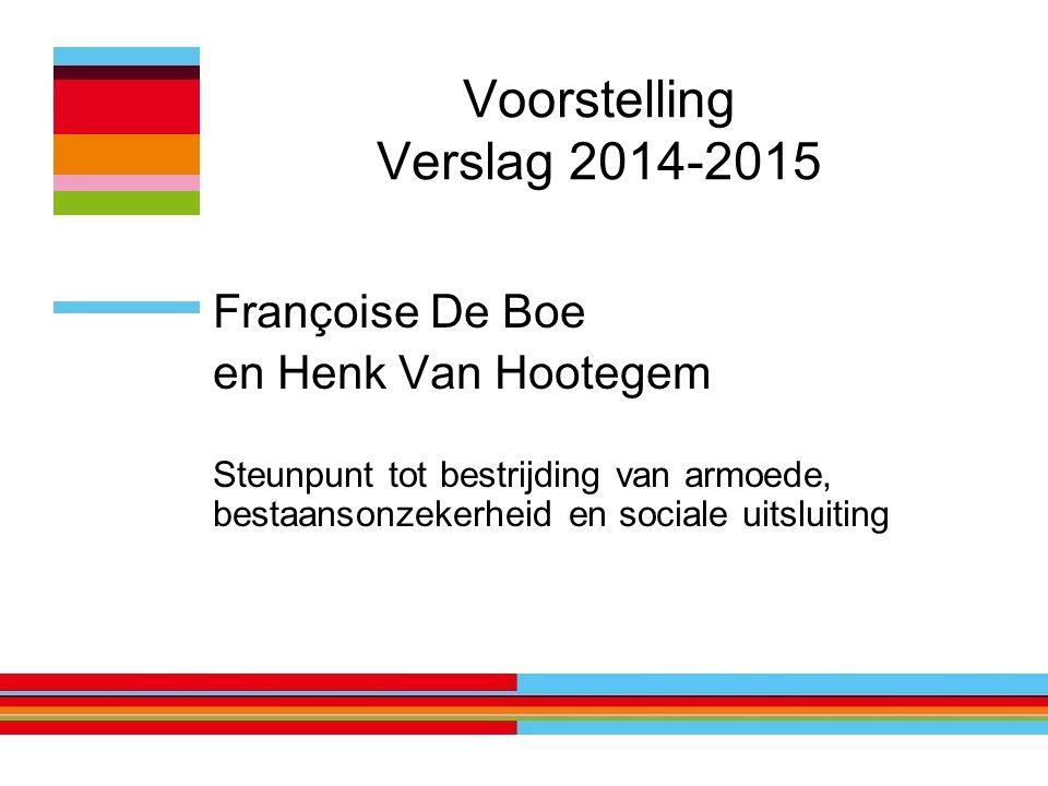 Voorstelling Verslag 2014-2015 Françoise De Boe en Henk Van Hootegem Steunpunt tot bestrijding van armoede, bestaansonzekerheid en sociale uitsluiting
