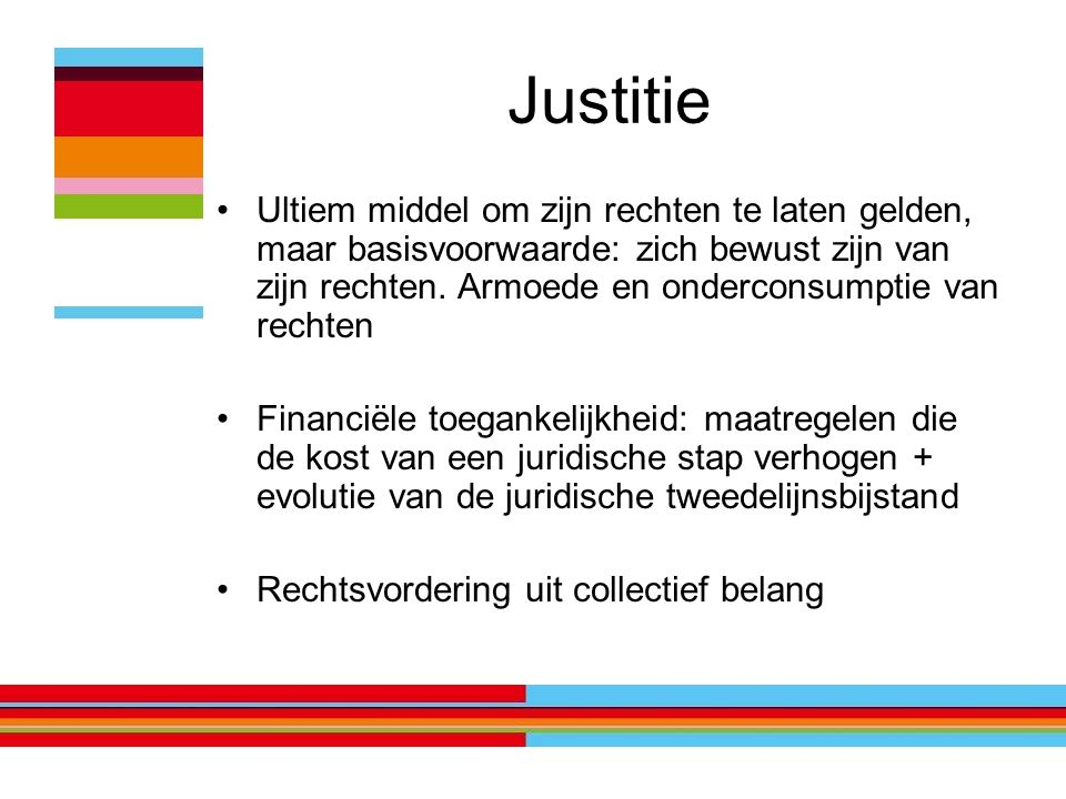 Justitie Ultiem middel om zijn rechten te laten gelden, maar basisvoorwaarde: zich bewust zijn van zijn rechten. Armoede en onderconsumptie van rechte