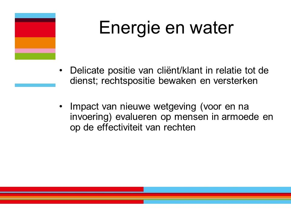Energie en water Delicate positie van cliënt/klant in relatie tot de dienst; rechtspositie bewaken en versterken Impact van nieuwe wetgeving (voor en na invoering) evalueren op mensen in armoede en op de effectiviteit van rechten