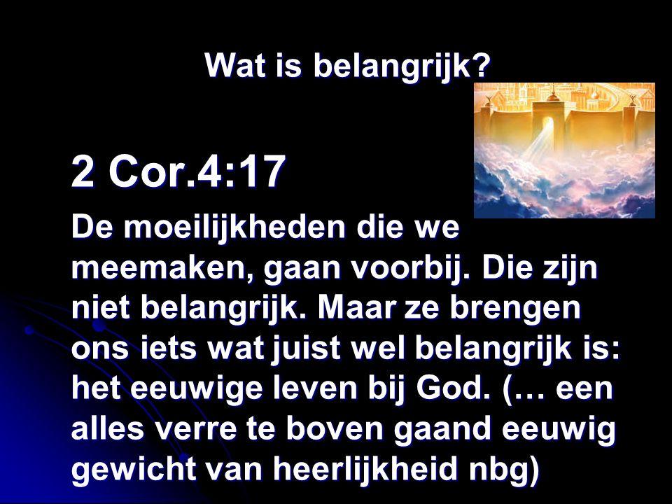 Wat is belangrijk. 2 Cor.4:17 De moeilijkheden die we meemaken, gaan voorbij.
