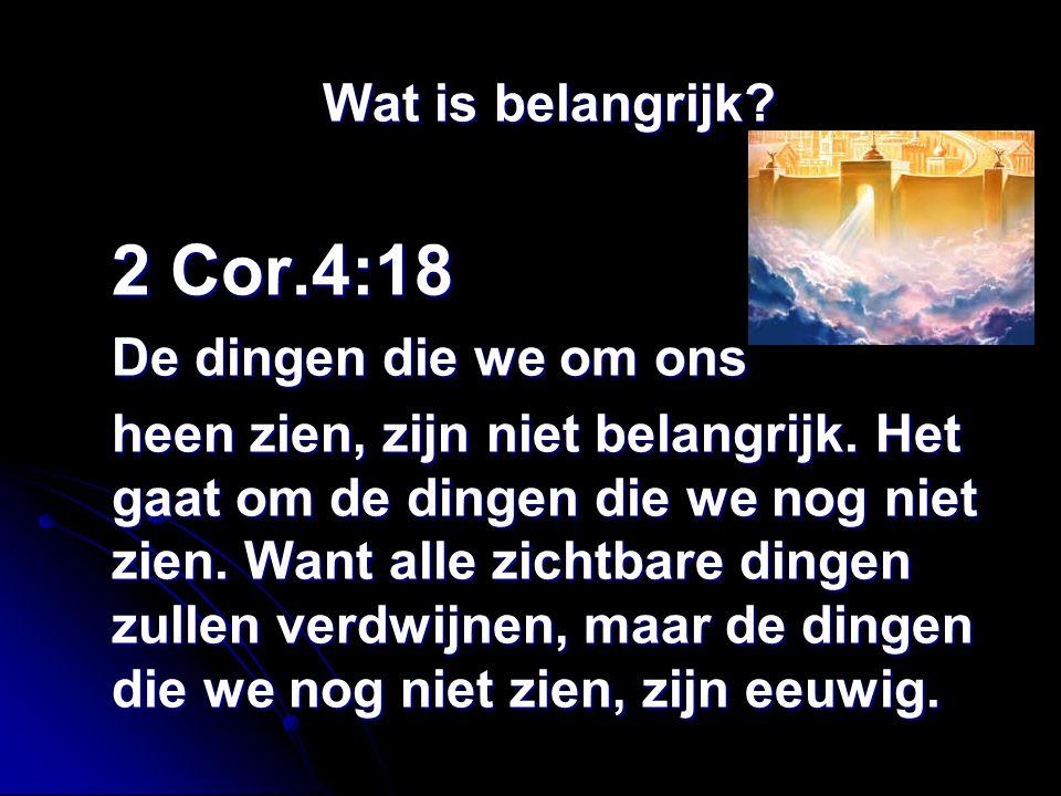 Wat is belangrijk. 2 Cor.4:18 De dingen die we om ons heen zien, zijn niet belangrijk.
