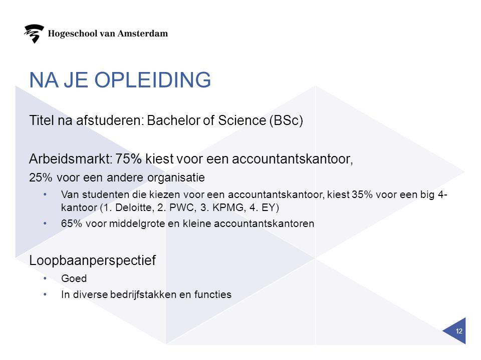 NA JE OPLEIDING Titel na afstuderen: Bachelor of Science (BSc) Arbeidsmarkt: 75% kiest voor een accountantskantoor, 25% voor een andere organisatie Van studenten die kiezen voor een accountantskantoor, kiest 35% voor een big 4- kantoor (1.