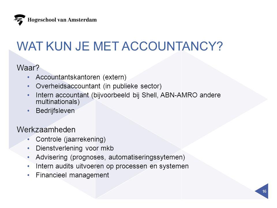 WAT KUN JE MET ACCOUNTANCY? Waar? Accountantskantoren (extern) Overheidsaccountant (in publieke sector) Intern accountant (bijvoorbeeld bij Shell, ABN