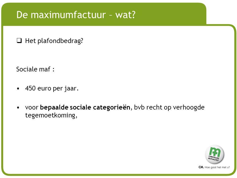 # De maximumfactuur – wat?  Het plafondbedrag? Sociale maf : 450 euro per jaar. voor bepaalde sociale categorieën, bvb recht op verhoogde tegemoetkom