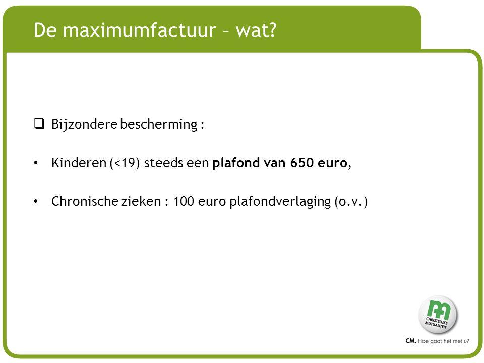 # De maximumfactuur – wat?  Bijzondere bescherming : Kinderen (<19) steeds een plafond van 650 euro, Chronische zieken : 100 euro plafondverlaging (o