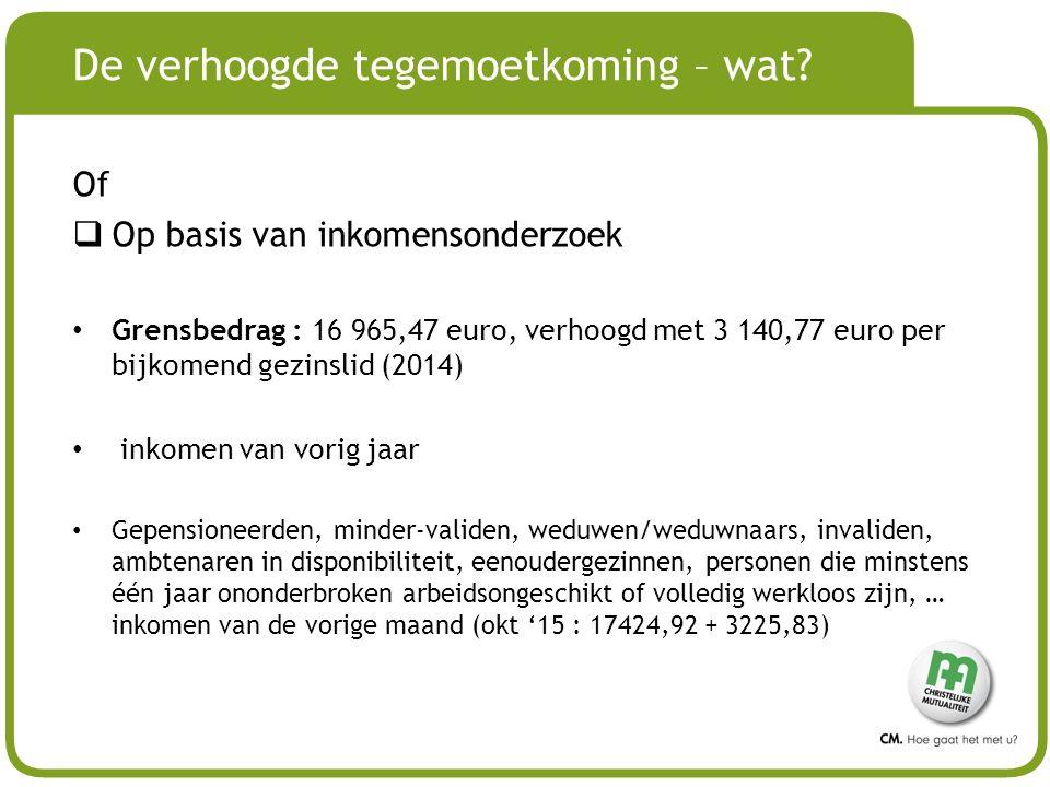# De verhoogde tegemoetkoming – wat? Of  Op basis van inkomensonderzoek Grensbedrag : 16 965,47 euro, verhoogd met 3 140,77 euro per bijkomend gezins