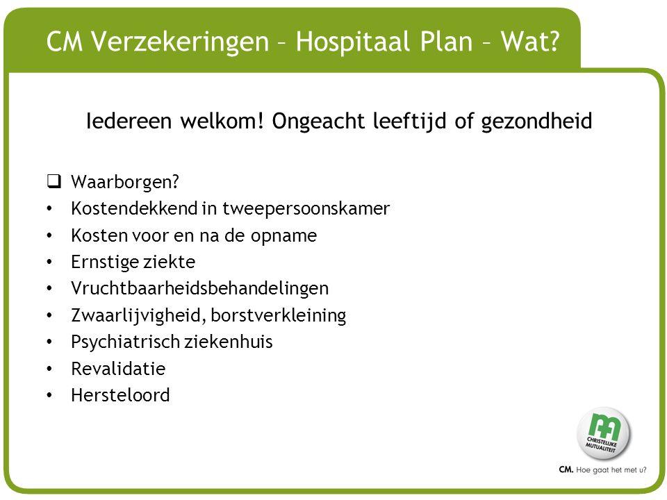# CM Verzekeringen – Hospitaal Plan – Wat? Iedereen welkom! Ongeacht leeftijd of gezondheid  Waarborgen? Kostendekkend in tweepersoonskamer Kosten vo