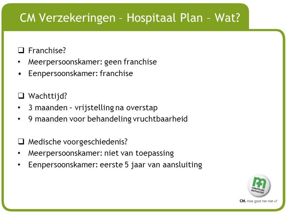 # CM Verzekeringen – Hospitaal Plan – Wat?  Franchise? Meerpersoonskamer: geen franchise Eenpersoonskamer: franchise  Wachttijd? 3 maanden – vrijste
