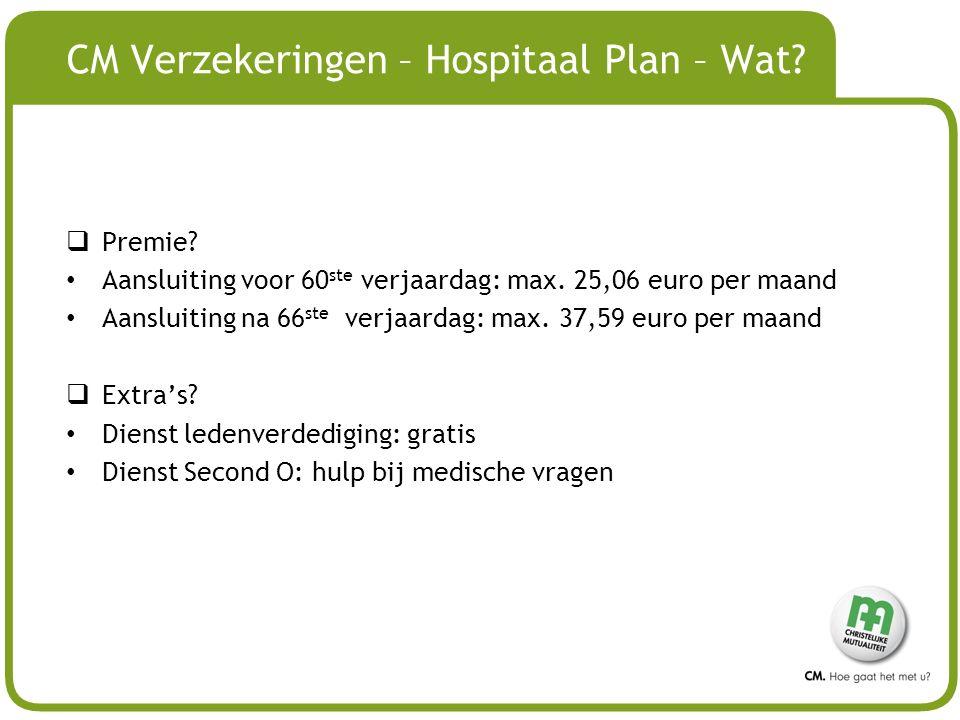 # CM Verzekeringen – Hospitaal Plan – Wat?  Premie? Aansluiting voor 60 ste verjaardag: max. 25,06 euro per maand Aansluiting na 66 ste verjaardag: m