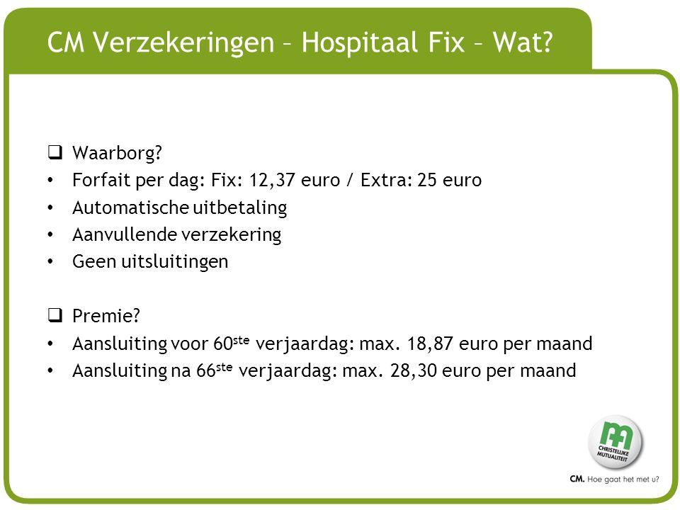 # CM Verzekeringen – Hospitaal Fix – Wat?  Waarborg? Forfait per dag: Fix: 12,37 euro / Extra: 25 euro Automatische uitbetaling Aanvullende verzekeri