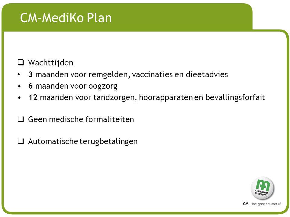 # CM-MediKo Plan  Wachttijden 3 maanden voor remgelden, vaccinaties en dieetadvies 6 maanden voor oogzorg 12 maanden voor tandzorgen, hoorapparaten en bevallingsforfait  Geen medische formaliteiten  Automatische terugbetalingen