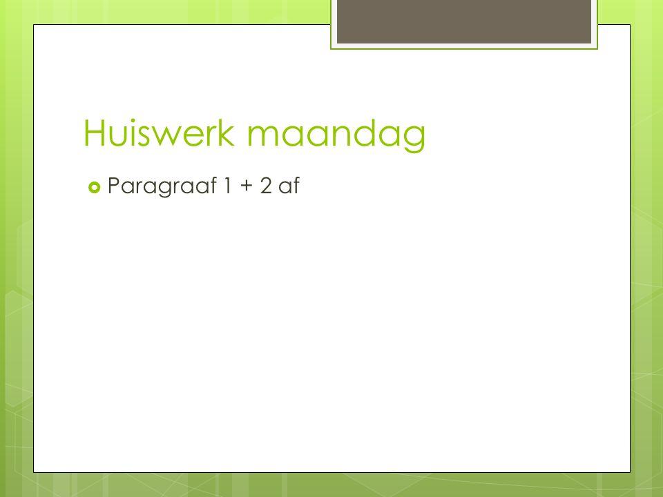 Huiswerk maandag  Paragraaf 1 + 2 af